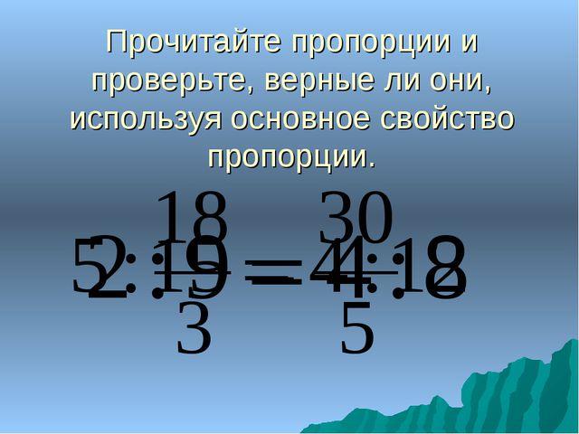 Прочитайте пропорции и проверьте, верные ли они, используя основное свойство...