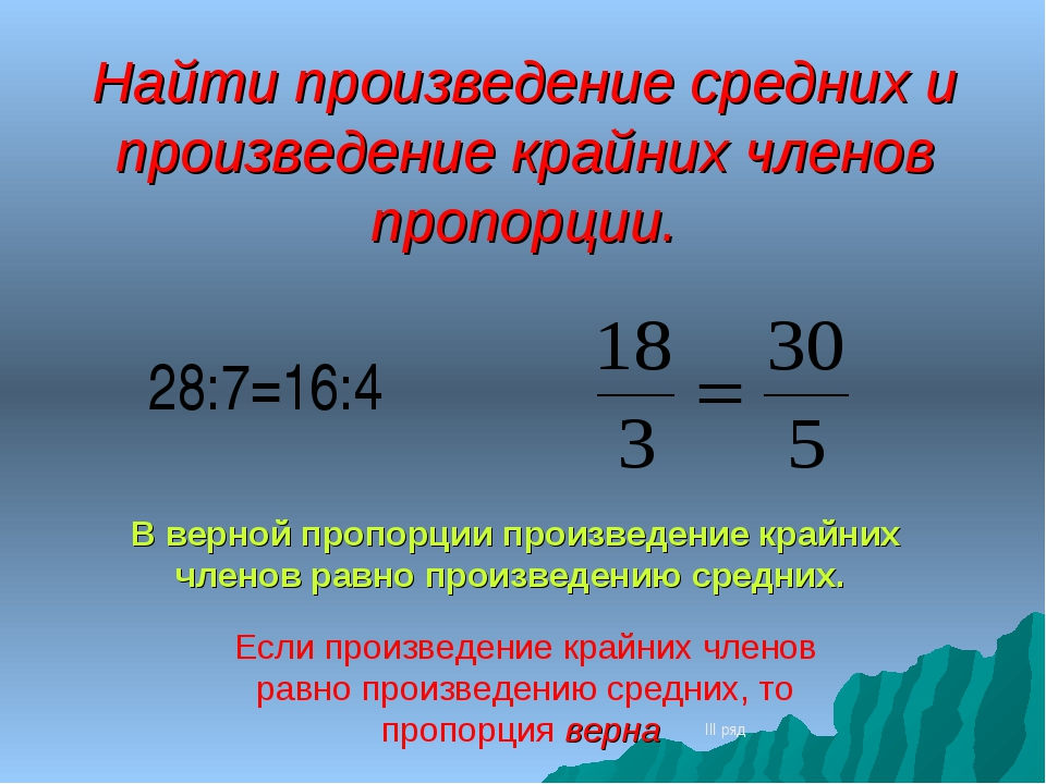 Найти произведение средних и произведение крайних членов пропорции. III ряд 2...