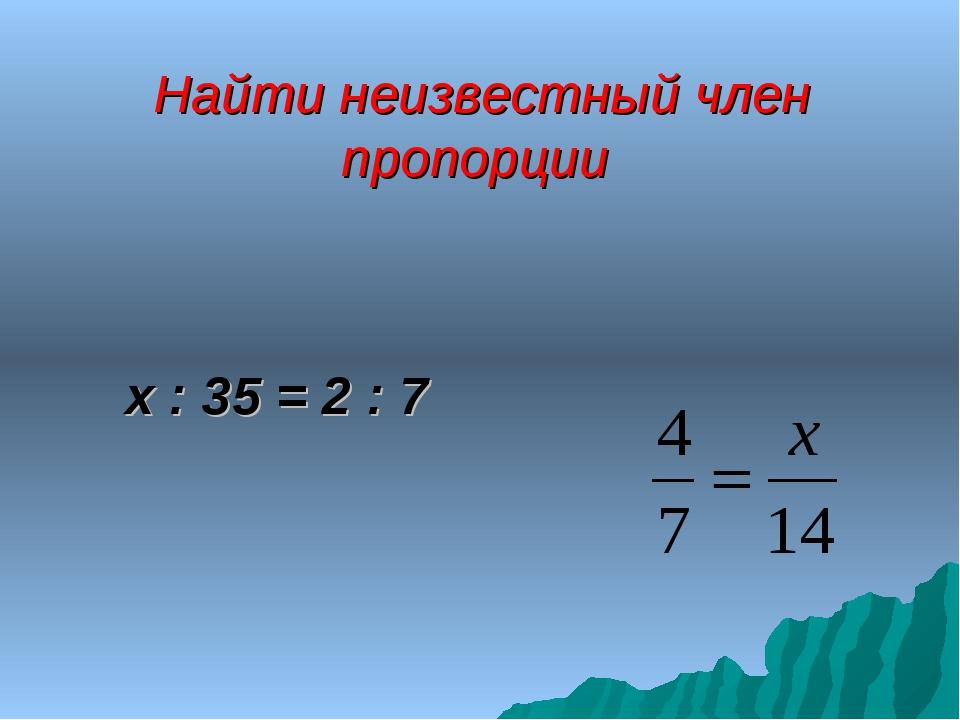 Найти неизвестный член пропорции х : 35 = 2 : 7