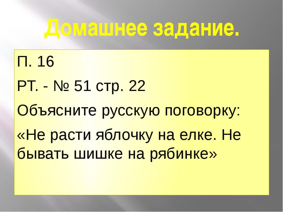 Домашнее задание. П. 16 РТ. - № 51 стр. 22 Объясните русскую поговорку: «Не р...