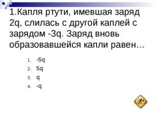 1.Капля ртути, имевшая заряд 2q, слилась с другой каплей с зарядом -3q. Заряд