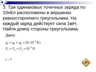 3. Три одинаковых точечных заряда по 10нКл расположены в вершинах равносторон