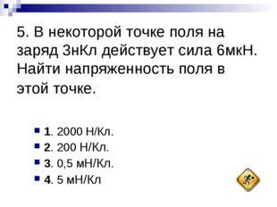 5. В некоторой точке поля на заряд 3нКл действует сила 6мкН. Найти напряженно