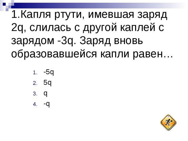 1.Капля ртути, имевшая заряд 2q, слилась с другой каплей с зарядом -3q. Заряд...