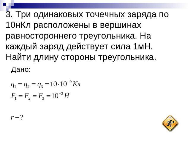 3. Три одинаковых точечных заряда по 10нКл расположены в вершинах равносторон...