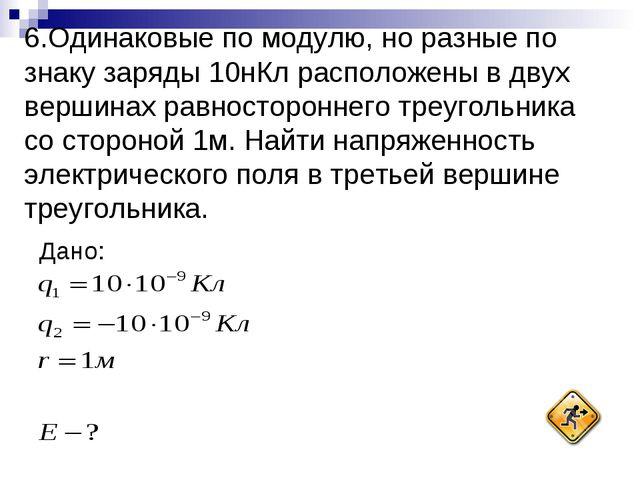 6.Одинаковые по модулю, но разные по знаку заряды 10нКл расположены в двух ве...