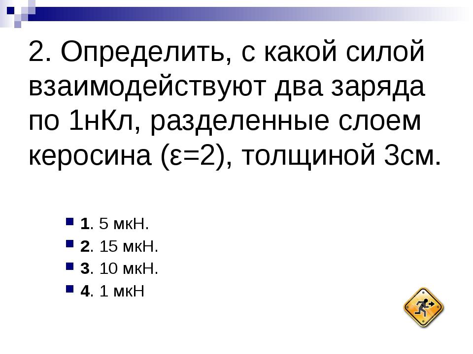 1. 5 мкН. 2. 15 мкН. 3. 10 мкН. 4. 1 мкН 2. Определить, с какой силой взаи...