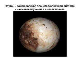 Плутон - самая далекая планета Солнечной системы - наименее изученная из всех