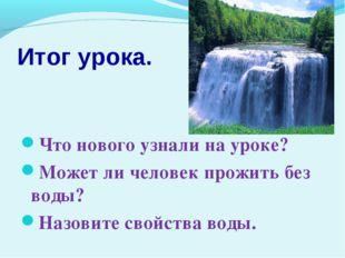 Итог урока. Что нового узнали на уроке? Может ли человек прожить без воды? На