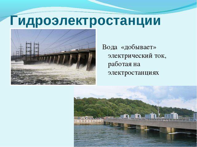 Гидроэлектростанции Вода «добывает» электрический ток, работая на электростан...