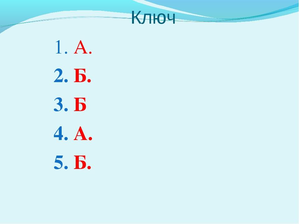 Ключ 1. А. 2. Б. 3. Б 4. А. 5. Б.