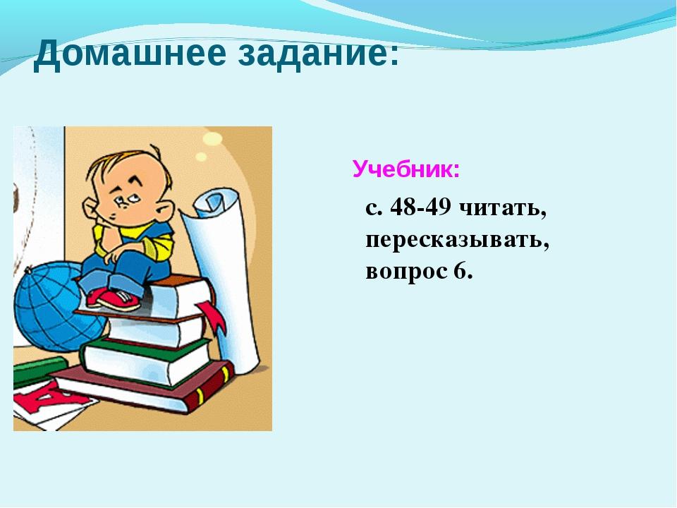 Домашнее задание: Учебник: с. 48-49 читать, пересказывать, вопрос 6.