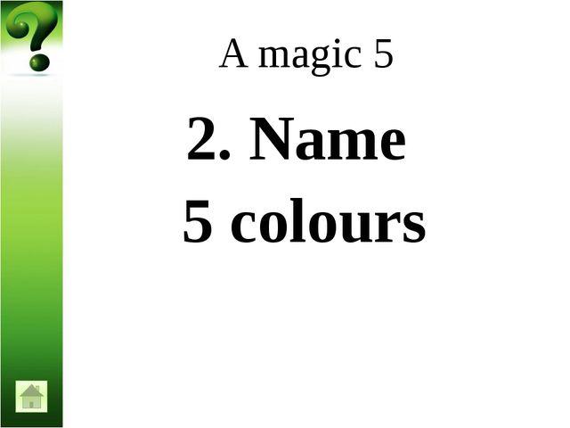 A magic 5 6. Name 5 sorts of fruits