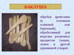 БАКЛУША обрубок древесины (в основном осиновой или берёзовой), обработанный д