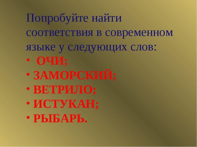 Попробуйте найти соответствия в современном языке у следующих слов: ОЧИ; ЗАМО...