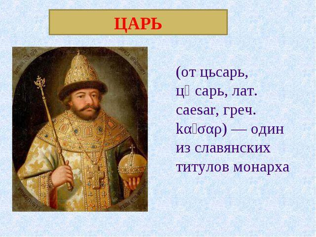 ЦАРЬ (от цьсарь, цѣсарь, лат. caesar, греч. kαῖσαρ) — один из славянских титу...