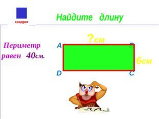 Найдите длину Периметр A B равен 40см. D C 6см ?см