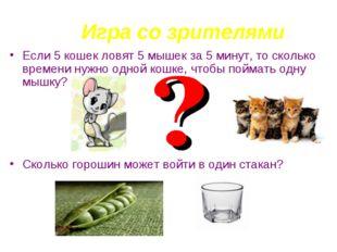 Игра со зрителями Если 5 кошек ловят 5 мышек за 5 минут, то сколько времени н