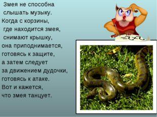 Змея не способна слышать музыку. Когда с корзины, где находится змея, снимаю