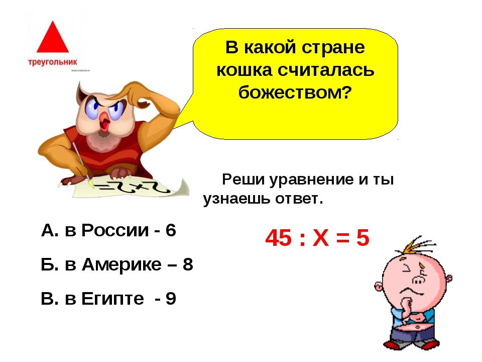 В какой стране кошка считалась божеством? А. в России - 6 Б. в Америке – 8 В....
