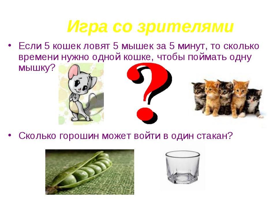 Игра со зрителями Если 5 кошек ловят 5 мышек за 5 минут, то сколько времени н...