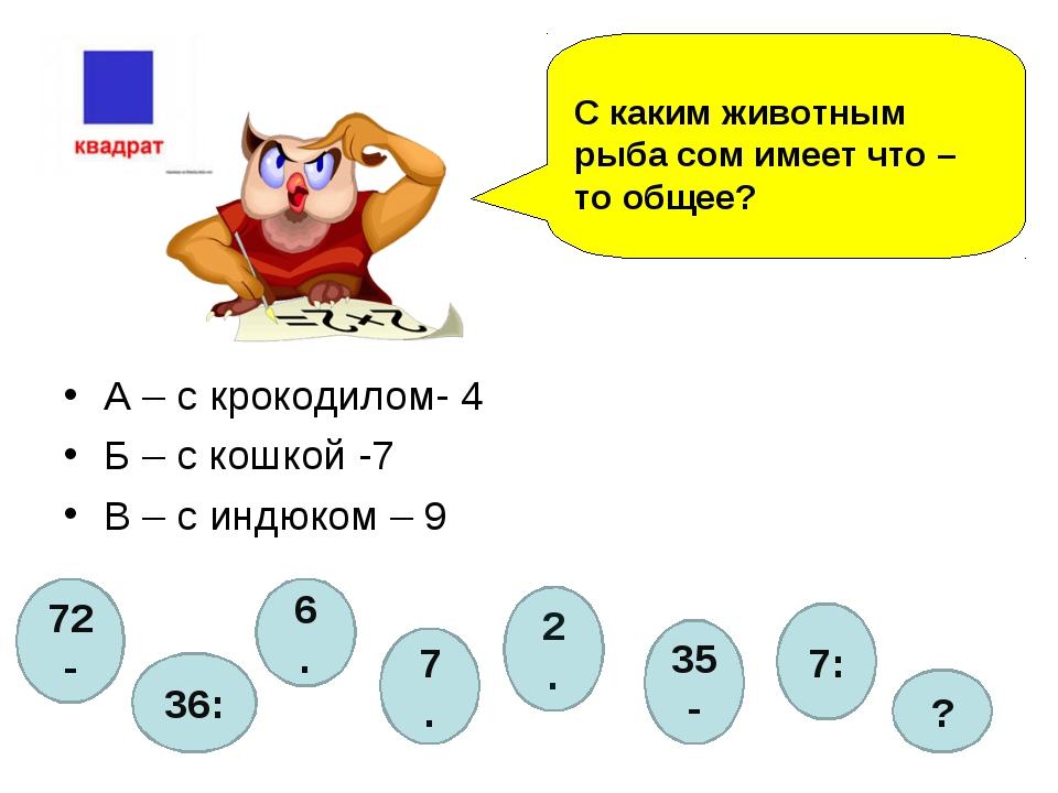 А – с крокодилом- 4 Б – с кошкой -7 В – с индюком – 9 С каким животным рыба...