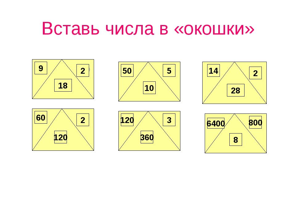 Вставь числа в «окошки» 9 50 18 60 5 28 14 800 6400 360 120 2 2 10 2 120 3 8