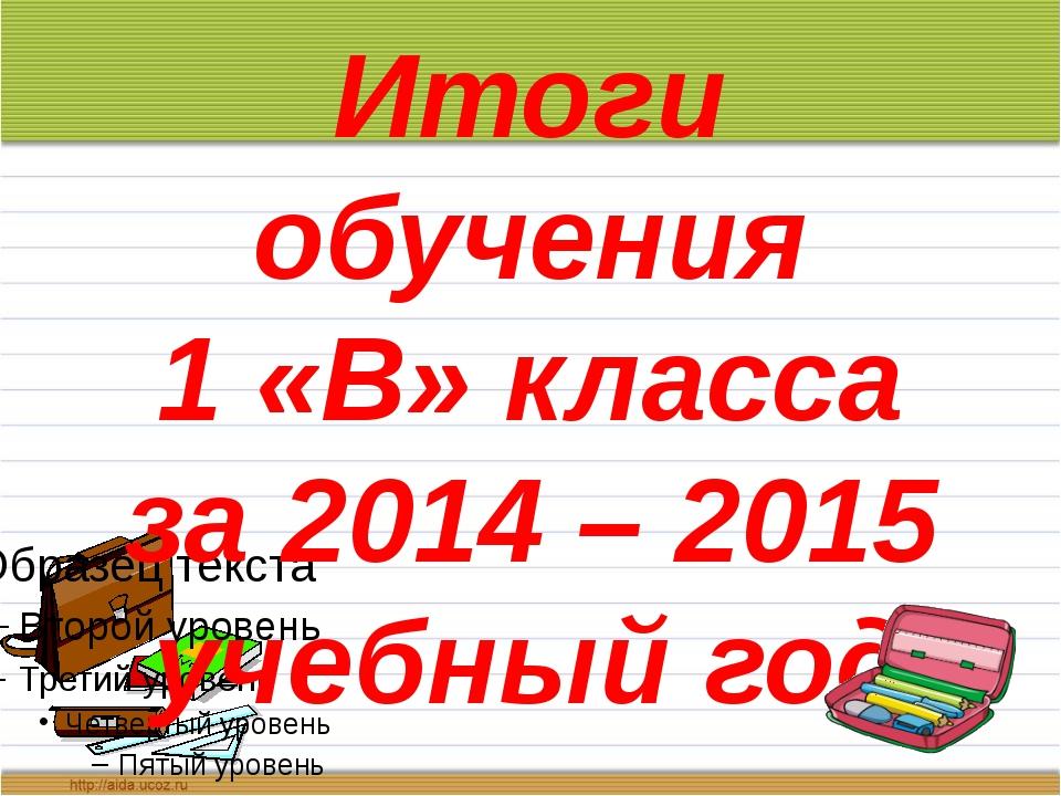 Итоги обучения 1 «В» класса за 2014 – 2015 учебный год