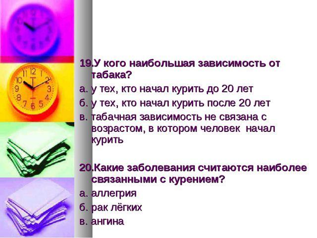 19.У кого наибольшая зависимость от табака? а. у тех, кто начал курить до 20...