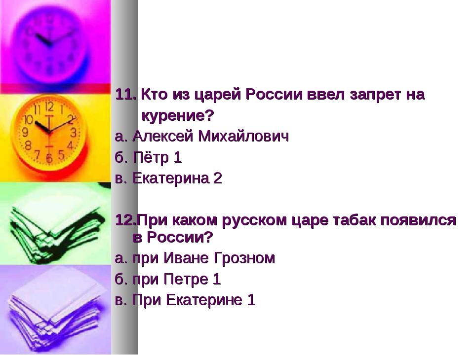 11. Кто из царей России ввел запрет на курение? а. Алексей Михайлович б. Пётр...