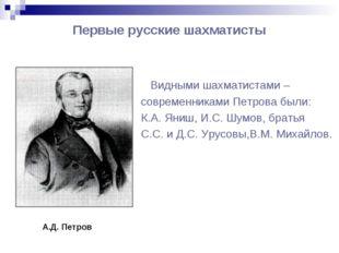 Первые русские шахматисты Видными шахматистами – современниками Петрова были: