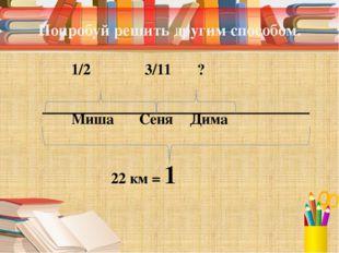 Попробуй решить другим способом. 1/2 3/11 ? Миша СеняДима