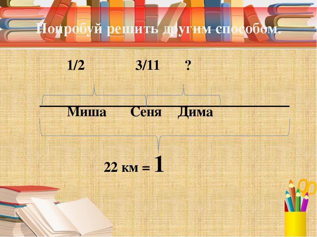 Попробуй решить другим способом. 1/2 3/11 ? Миша СеняДима...