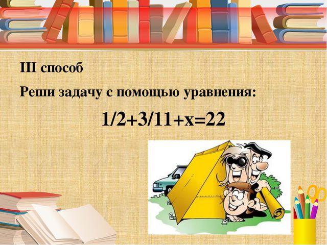 III способ Реши задачу с помощью уравнения: 1/2+3/11+х=22