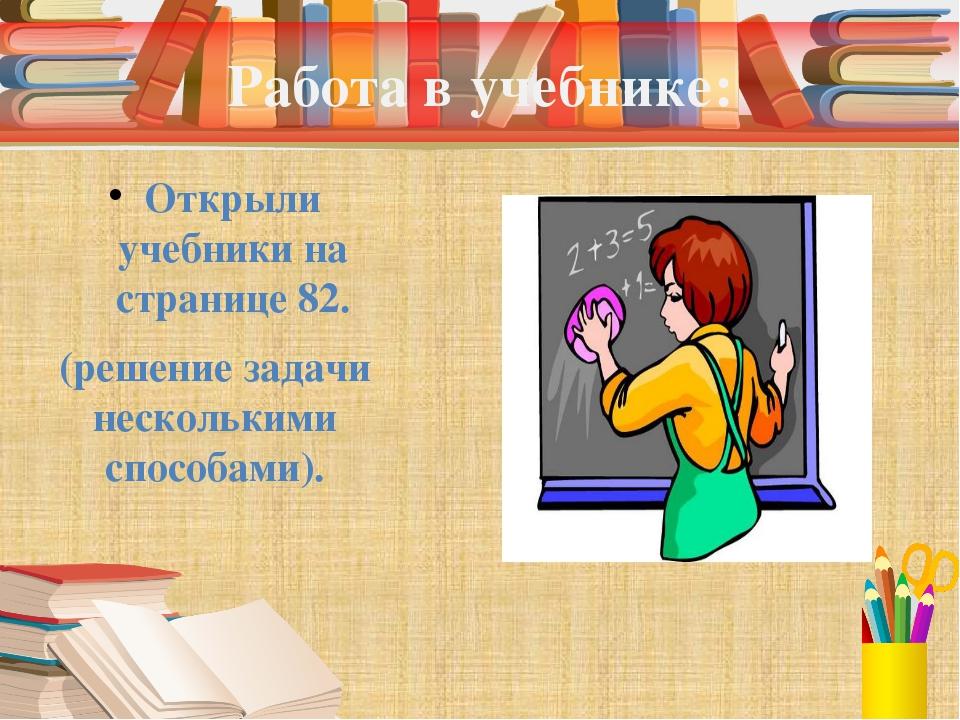 Работа в учебнике: Открыли учебники на странице 82. (решение задачи нескольки...