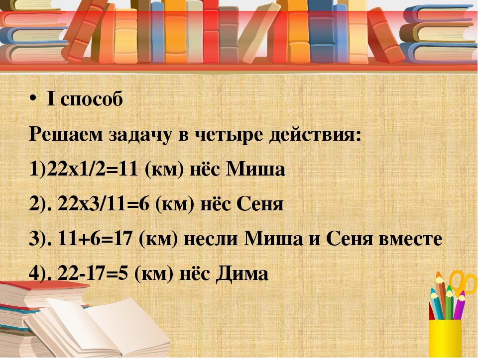 I способ Решаем задачу в четыре действия: 1)22х1/2=11 (км) нёс Миша 2). 22х3...