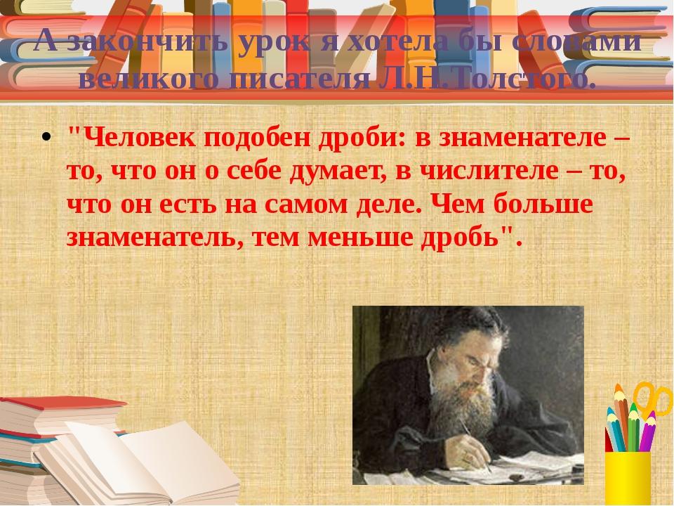 """А закончить урок я хотела бы словами великого писателя Л.Н.Толстого. """"Человек..."""
