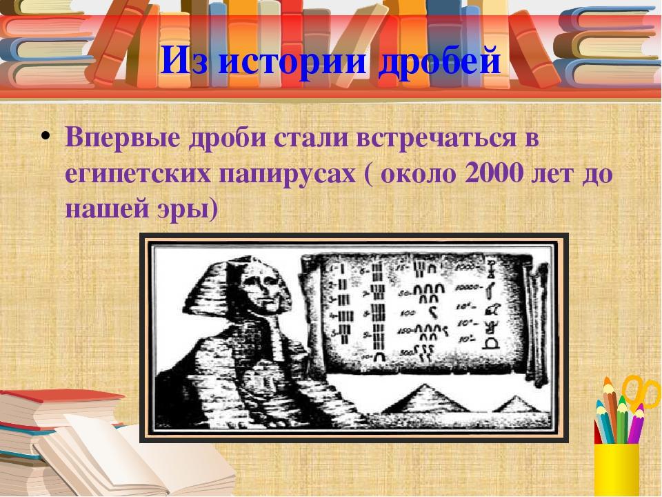 Из истории дробей Впервые дроби стали встречаться в египетских папирусах ( ок...