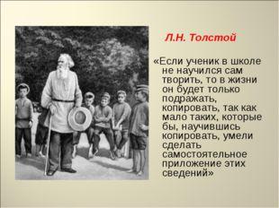 Л.Н. Толстой «Если ученик в школе не научился сам творить, то в жизни он буд