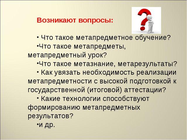 Возникают вопросы: Что такое метапредметное обучение? Что такое метапредметы...