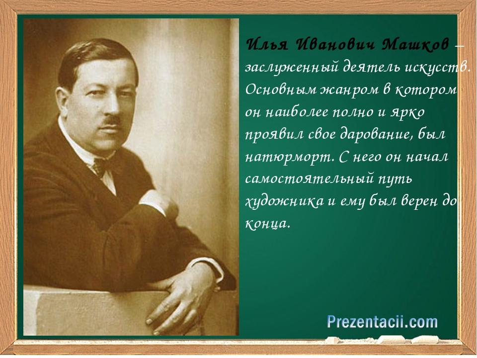 Илья Иванович Машков – заслуженный деятель искусств. Основным жанром в котор...