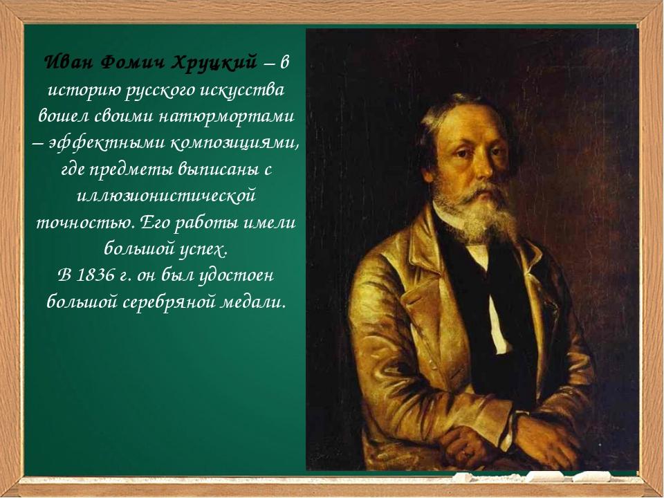 Иван Фомич Хруцкий – в историю русского искусства вошел своими натюрмортами...