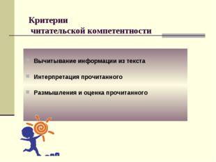 Критерии читательской компетентности Вычитывание информации из текста Интерпр