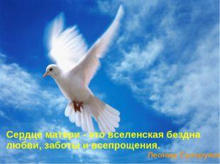Сердце матери - это вселенская бездна любви, заботы и всепрощения. Леонид Сух