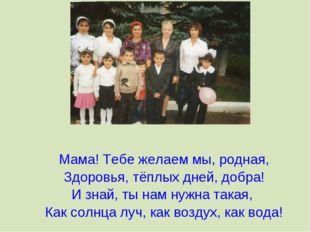 Мама! Тебе желаем мы, родная, Здоровья, тёплых дней, добра! И знай, ты нам н