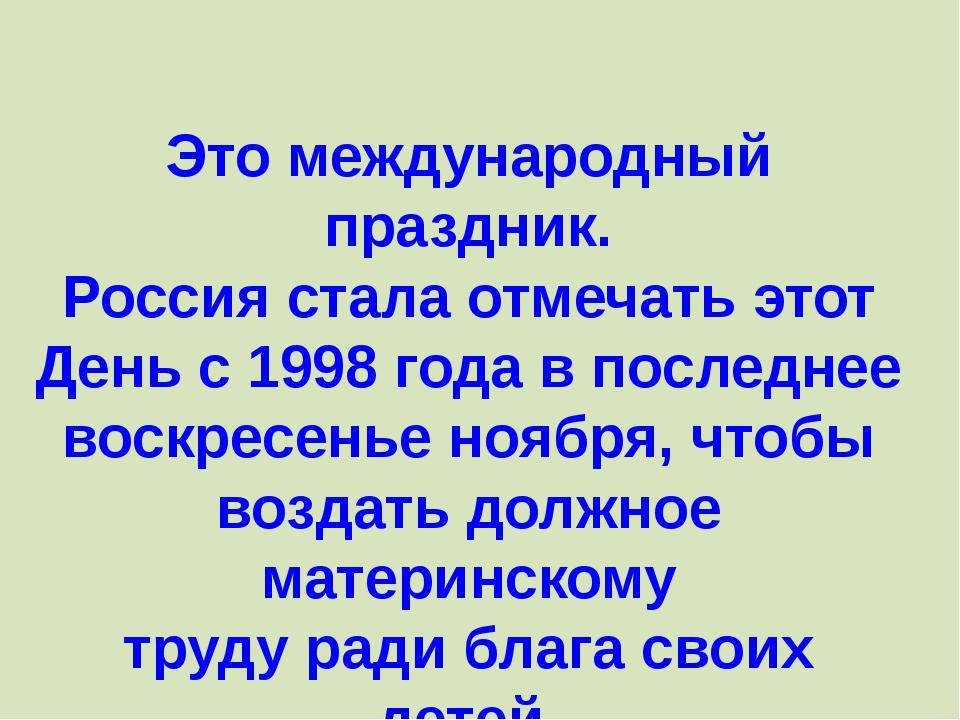Это международный праздник. Россия стала отмечать этот День с 1998 года в пос...