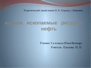 жидкие ископаемые ресурсы нефть Ученик 3-а класса Илья Ботнару Учитель Плехов
