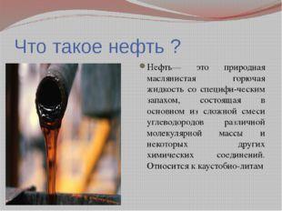 Что такое нефть ? Нефть— это природная маслянистая горючая жидкость со специф