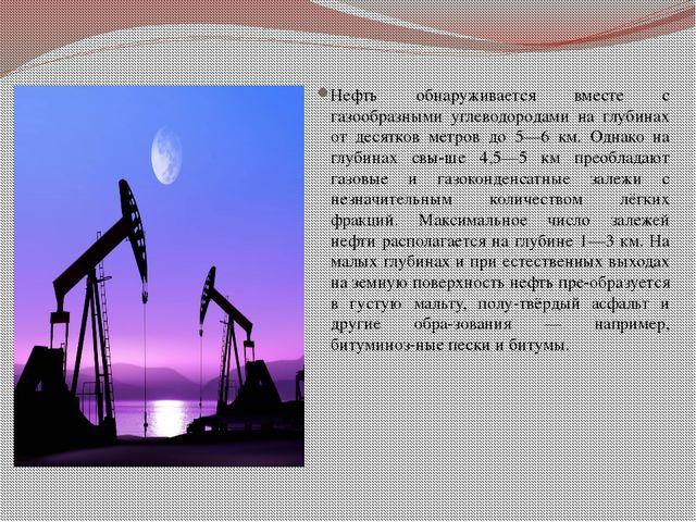 Нефть обнаруживается вместе с газообразными углеводородами на глубинах от де...