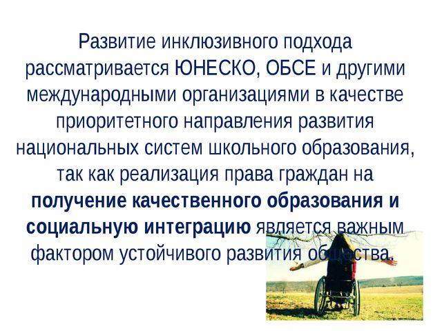 Развитие инклюзивного подхода рассматривается ЮНЕСКО, ОБСЕ и другими междунар...